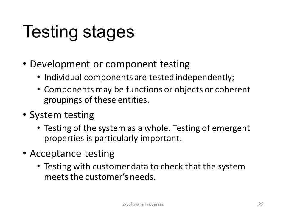 Testing stages Development or component testing Individual components are tested independently; Components may be functions or objects or coherent gro