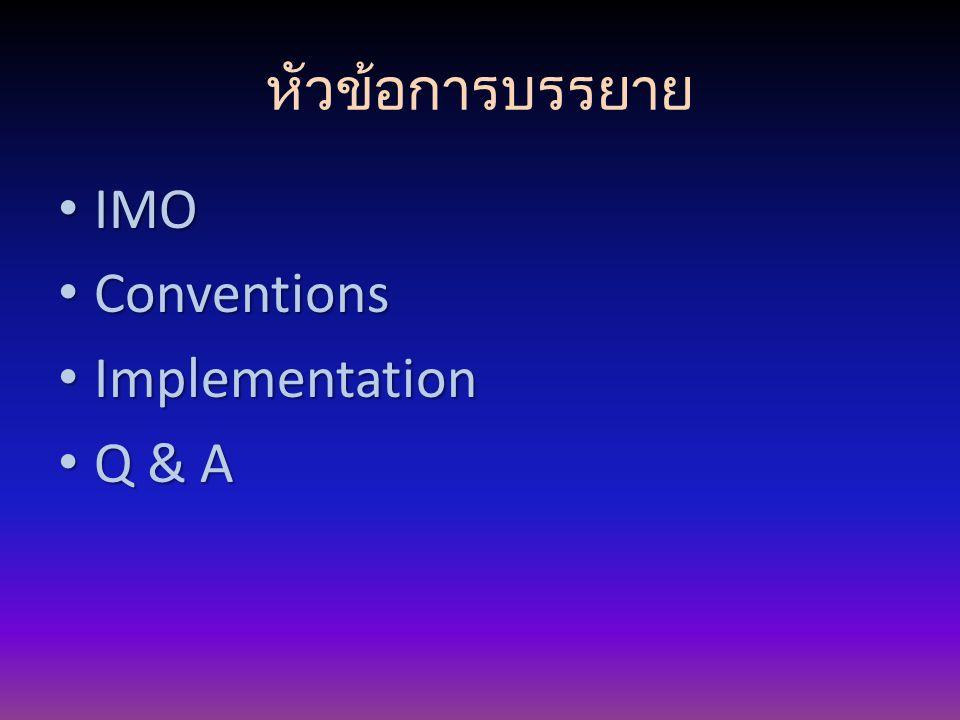 หัวข้อการบรรยาย IMO IMO Conventions Conventions Implementation Implementation Q & A Q & A