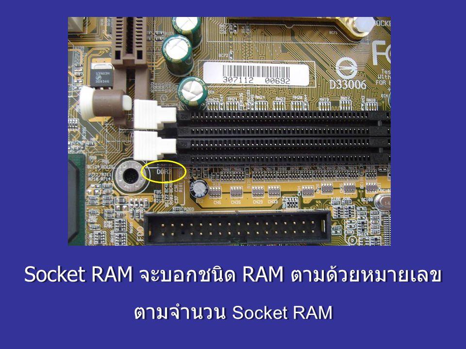 Socket RAM จะบอกชนิด RAM ตามด้วยหมายเลข ตามจำนวน Socket RAM Socket RAM จะบอกชนิด RAM ตามด้วยหมายเลข ตามจำนวน Socket RAM