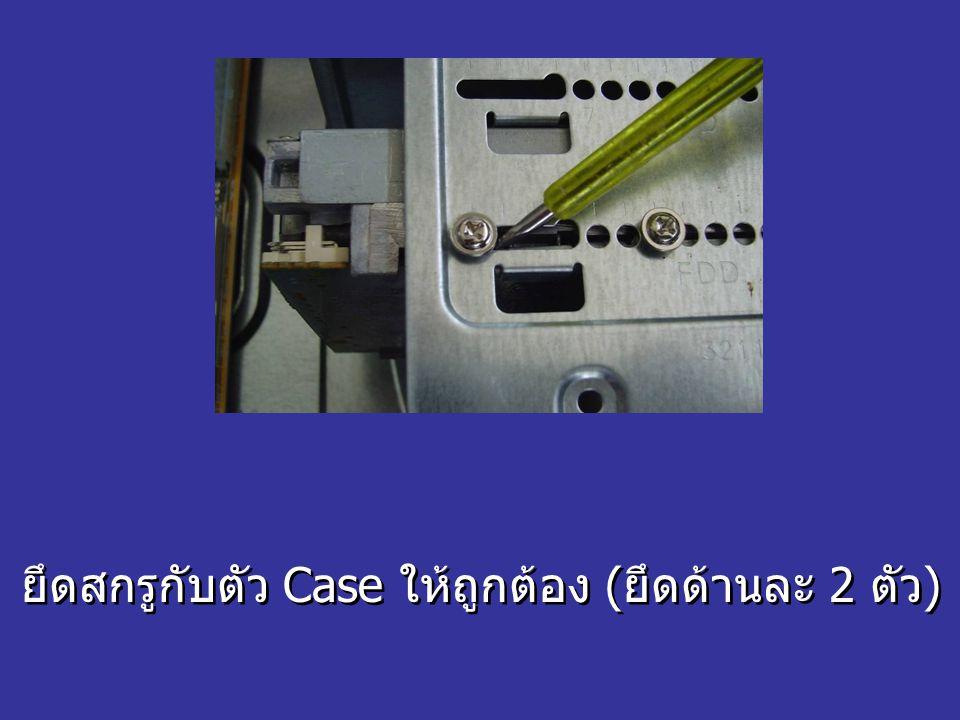 ยึดสกรูกับตัว Case ให้ถูกต้อง (ยึดด้านละ 2 ตัว)