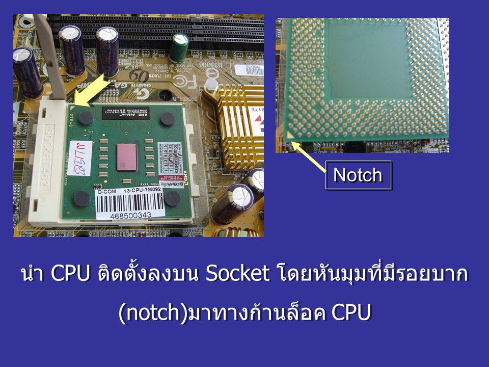 Notch นำ CPU ติดตั้งลงบน Socket โดยหันมุมที่มีรอยบาก (notch)มาทางก้านล็อค CPU นำ CPU ติดตั้งลงบน Socket โดยหันมุมที่มีรอยบาก (notch)มาทางก้านล็อค CPU