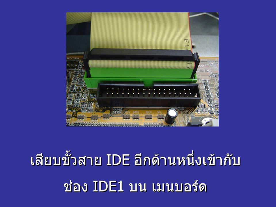 เสียบขั้วสาย IDE อีกด้านหนึ่งเข้ากับ ช่อง IDE1 บน เมนบอร์ด เสียบขั้วสาย IDE อีกด้านหนึ่งเข้ากับ ช่อง IDE1 บน เมนบอร์ด