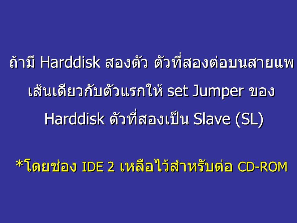 ถ้ามี Harddisk สองตัว ตัวที่สองต่อบนสายแพ เส้นเดียวกับตัวแรกให้ set Jumper ของ Harddisk ตัวที่สองเป็น Slave (SL) *โดยช่อง IDE 2 เหลือไว้สำหรับต่อ CD-R