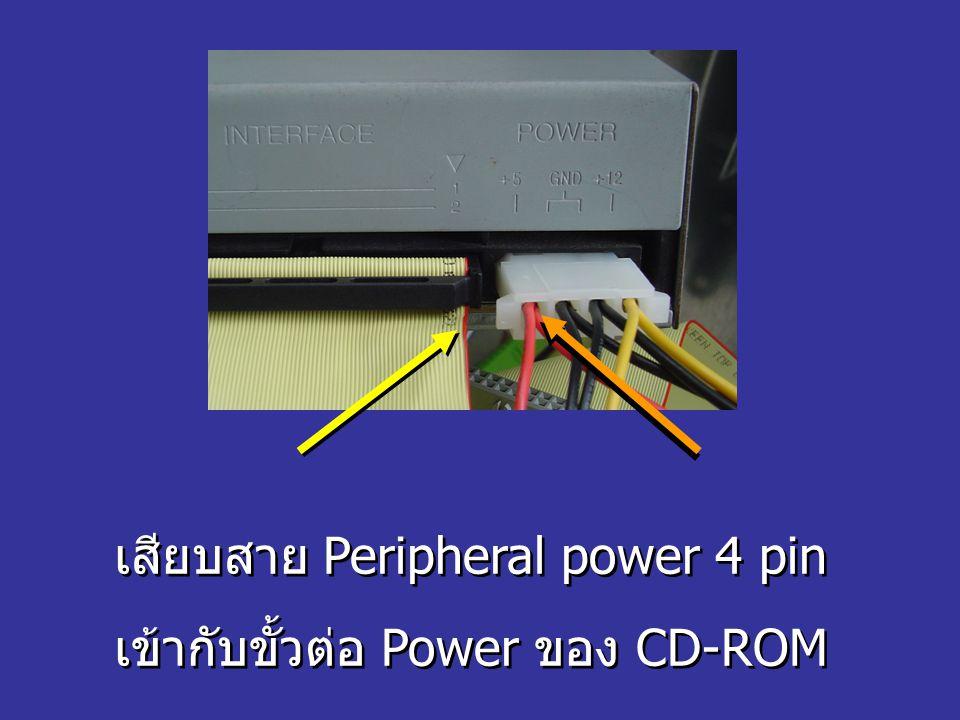 เสียบสาย Peripheral power 4 pin เข้ากับขั้วต่อ Power ของ CD-ROM เสียบสาย Peripheral power 4 pin เข้ากับขั้วต่อ Power ของ CD-ROM