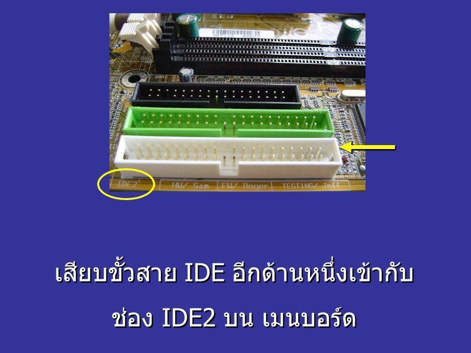 เสียบขั้วสาย IDE อีกด้านหนึ่งเข้ากับ ช่อง IDE2 บน เมนบอร์ด เสียบขั้วสาย IDE อีกด้านหนึ่งเข้ากับ ช่อง IDE2 บน เมนบอร์ด