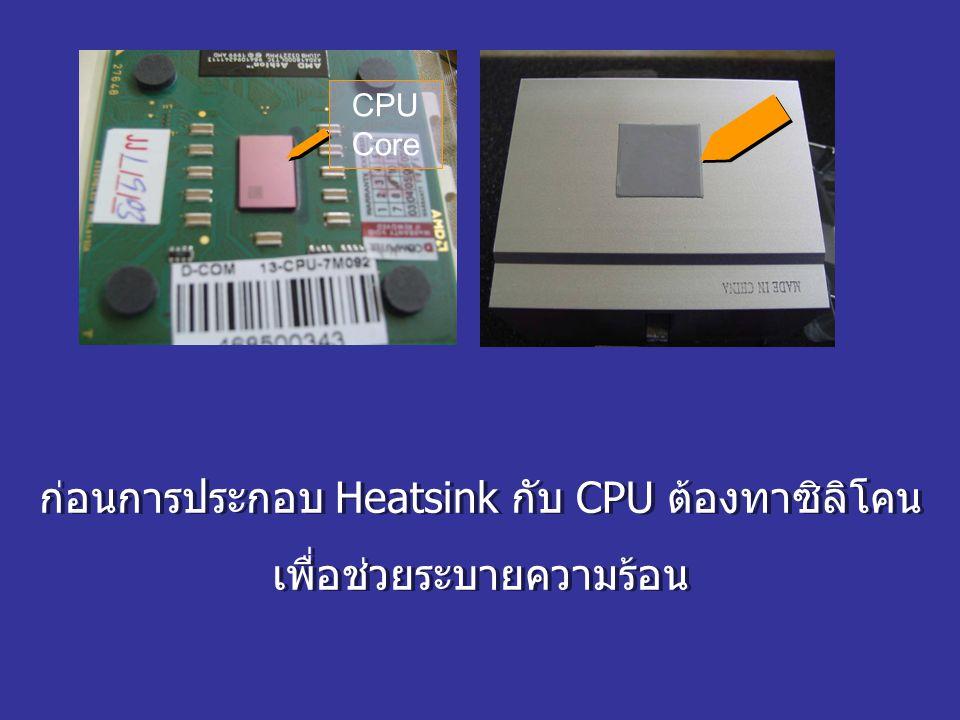 CPU Core ก่อนการประกอบ Heatsink กับ CPU ต้องทาซิลิโคน เพื่อช่วยระบายความร้อน ก่อนการประกอบ Heatsink กับ CPU ต้องทาซิลิโคน เพื่อช่วยระบายความร้อน