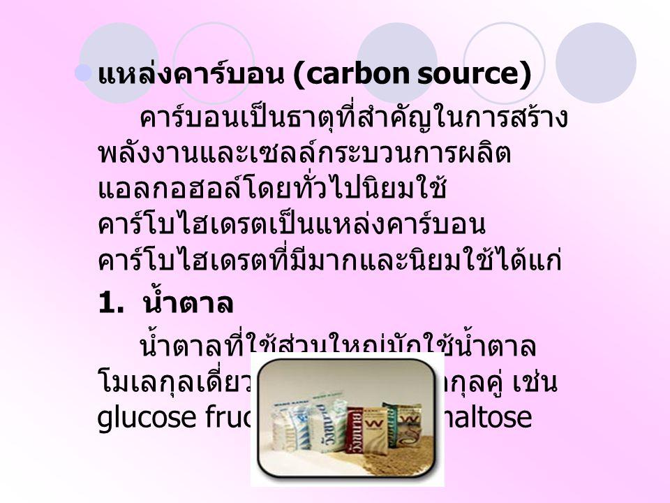 แหล่งคาร์บอน (carbon source) คาร์บอนเป็นธาตุที่สำคัญในการสร้าง พลังงานและเซลล์กระบวนการผลิต แอลกอฮอล์โดยทั่วไปนิยมใช้ คาร์โบไฮเดรตเป็นแหล่งคาร์บอน คาร์โบไฮเดรตที่มีมากและนิยมใช้ได้แก่ 1.
