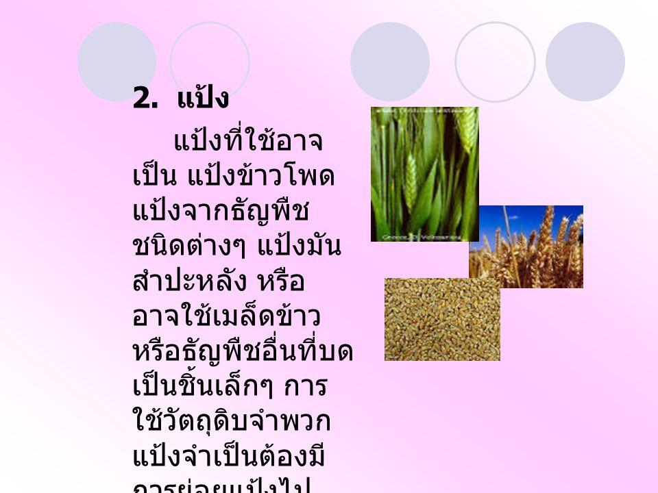 2. แป้ง แป้งที่ใช้อาจ เป็น แป้งข้าวโพด แป้งจากธัญพืช ชนิดต่างๆ แป้งมัน สำปะหลัง หรือ อาจใช้เมล็ดข้าว หรือธัญพืชอื่นที่บด เป็นชิ้นเล็กๆ การ ใช้วัตถุดิบ
