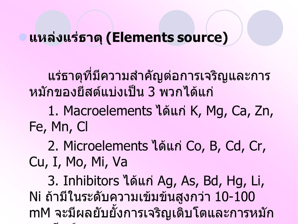 แหล่งแร่ธาตุ (Elements source) แร่ธาตุที่มีความสำคัญต่อการเจริญและการ หมักของยีสต์แบ่งเป็น 3 พวกได้แก่ 1. Macroelements ได้แก่ K, Mg, Ca, Zn, Fe, Mn,