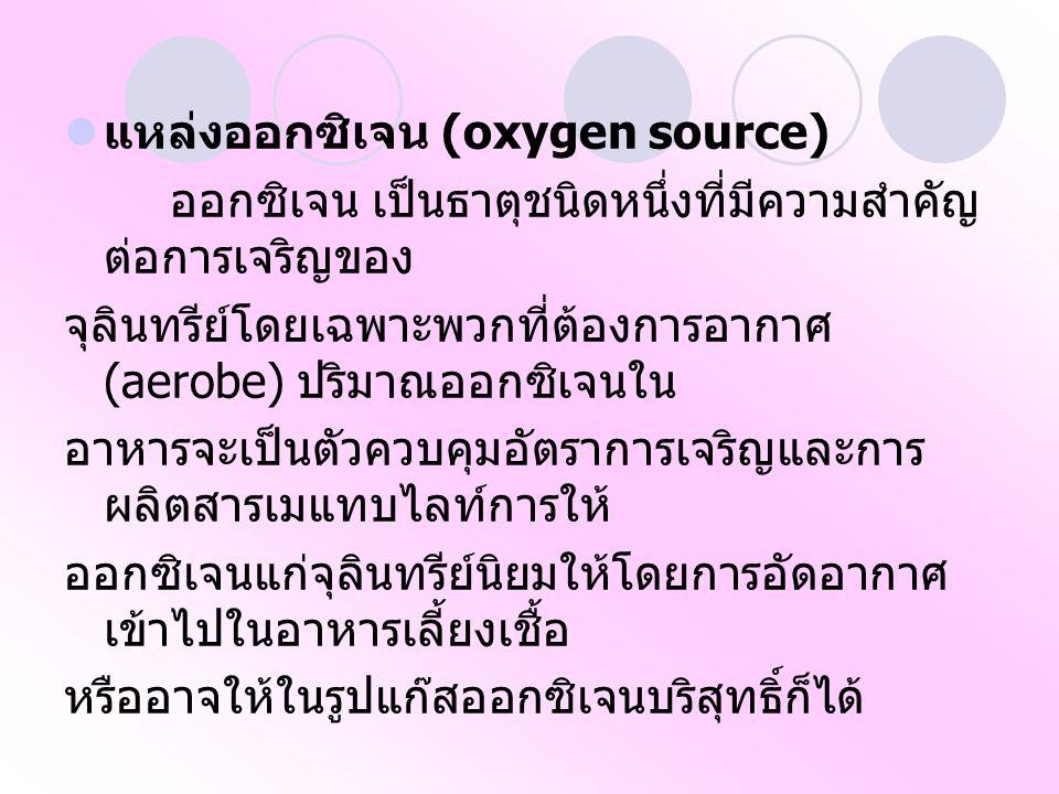 แหล่งออกซิเจน (oxygen source) ออกซิเจน เป็นธาตุชนิดหนึ่งที่มีความสำคัญ ต่อการเจริญของ จุลินทรีย์โดยเฉพาะพวกที่ต้องการอากาศ (aerobe) ปริมาณออกซิเจนใน อาหารจะเป็นตัวควบคุมอัตราการเจริญและการ ผลิตสารเมแทบไลท์การให้ ออกซิเจนแก่จุลินทรีย์นิยมให้โดยการอัดอากาศ เข้าไปในอาหารเลี้ยงเชื้อ หรืออาจให้ในรูปแก๊สออกซิเจนบริสุทธิ์ก็ได้