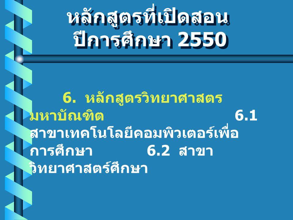 หลักสูตรที่เปิดสอน ปีการศึกษา 2550 หลักสูตรที่เปิดสอน ปีการศึกษา 2550 6.