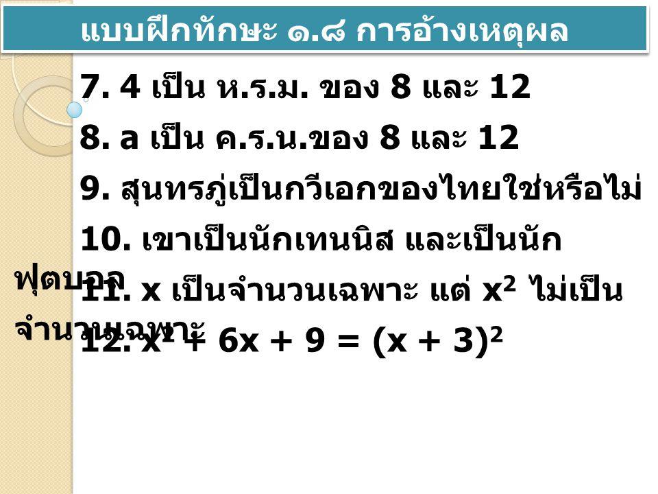 แบบฝึกทักษะ ๑. ๘ การอ้างเหตุผล 7. 4 เป็น ห. ร. ม. ของ 8 และ 12 8. a เป็น ค. ร. น. ของ 8 และ 12 9. สุนทรภู่เป็นกวีเอกของไทยใช่หรือไม่ 10. เขาเป็นนักเทน