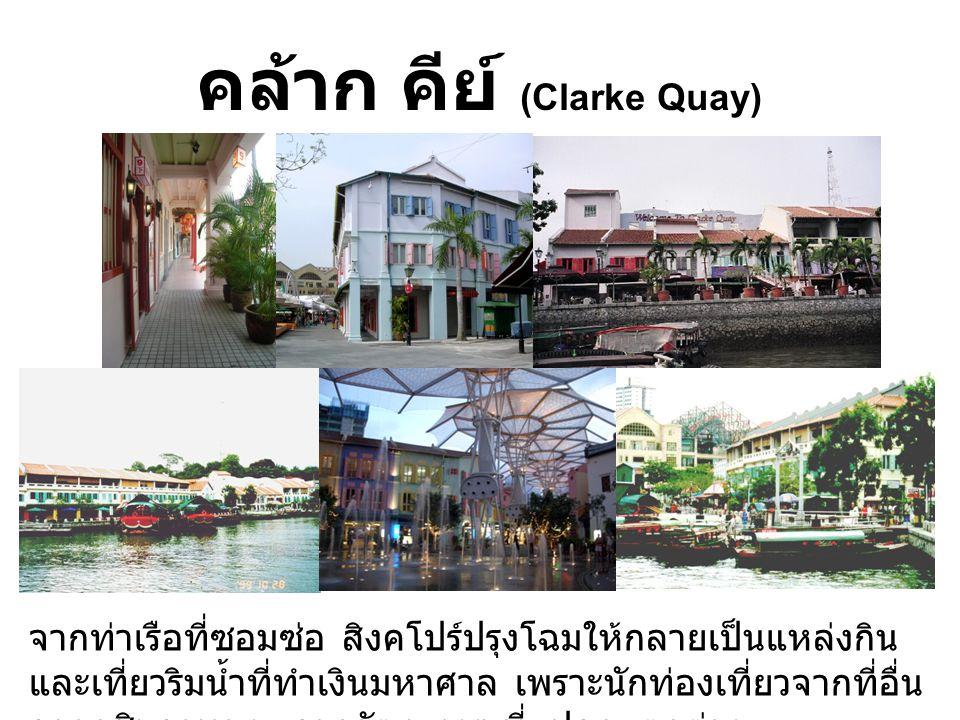 คล้าก คีย์ (Clarke Quay) ประเทศสิงคโปร์ จากท่าเรือที่ซอมซ่อ สิงคโปร์ปรุงโฉมให้กลายเป็นแหล่งกิน และเที่ยวริมน้ำที่ทำเงินมหาศาล เพราะนักท่องเที่ยวจากที่อื่น อยากชิมอาหาร และดูวัฒนธรรมที่แปลกแตกต่าง