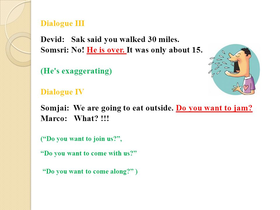 Dialogue III Devid: Sak said you walked 30 miles. Somsri: No! He is over. It was only about 15. (He's exaggerating) Dialogue IV Somjai: We are going t