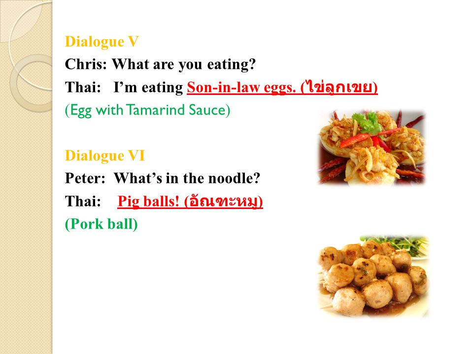 Dialogue V Chris: What are you eating? Thai: I'm eating Son-in-law eggs. ( ไข่ลูกเขย ) ( Egg with Tamarind Sauce ) Dialogue VI Peter: What's in the no