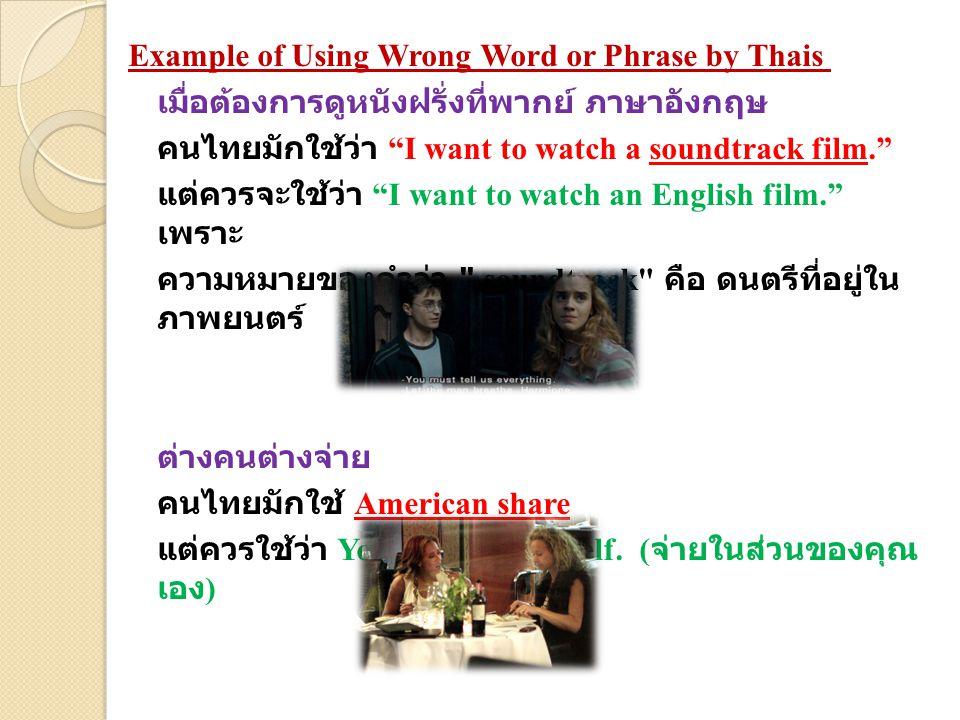Example of Using Wrong Word or Phrase by Thais เมื่อต้องการดูหนังฝรั่งที่พากย์ ภาษาอังกฤษ คนไทยมักใช้ว่า I want to watch a soundtrack film. แต่ควรจะใช้ว่า I want to watch an English film. เพราะ ความหมายของคำว่า soundtrack คือ ดนตรีที่อยู่ใน ภาพยนตร์ ต่างคนต่างจ่าย คนไทยมักใช้ American share แต่ควรใช้ว่า You pay for yourself.