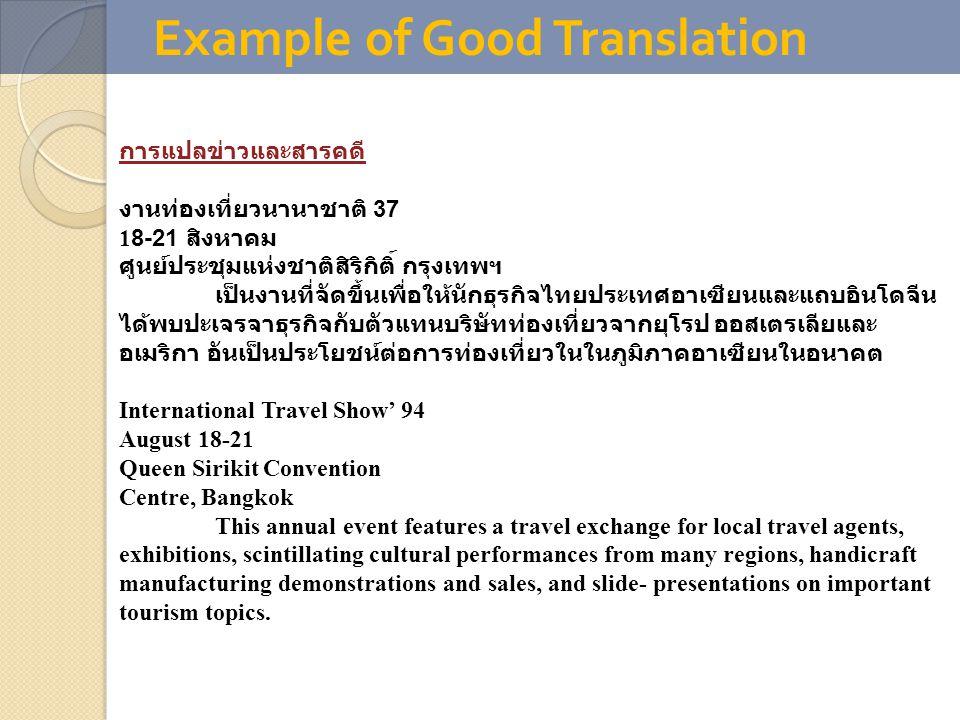 Example of Good Translation การแปลข่าวและสารคดี งานท่องเที่ยวนานาชาติ 37 18-21 สิงหาคม ศูนย์ประชุมแห่งชาติสิริกิติ์ กรุงเทพฯ เป็นงานที่จัดขึ้นเพื่อให้นักธุรกิจไทยประเทศอาเซียนและแถบอินโดจีน ได้พบปะเจรจาธุรกิจกับตัวแทนบริษัทท่องเที่ยวจากยุโรป ออสเตรเลียและ อเมริกา อันเป็นประโยชน์ต่อการท่องเที่ยวในในภูมิภาคอาเซียนในอนาคต International Travel Show' 94 August 18-21 Queen Sirikit Convention Centre, Bangkok This annual event features a travel exchange for local travel agents, exhibitions, scintillating cultural performances from many regions, handicraft manufacturing demonstrations and sales, and slide- presentations on important tourism topics.