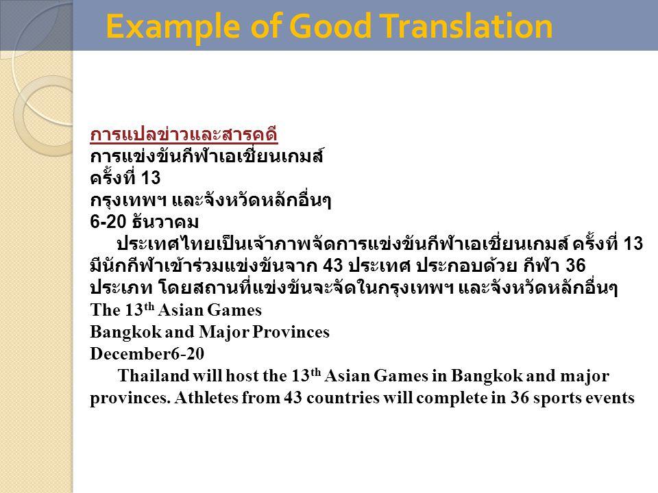 Example of Good Translation การแปลข่าวและสารคดี การแข่งขันกีฬาเอเชี่ยนเกมส์ ครั้งที่ 13 กรุงเทพฯ และจังหวัดหลักอื่นๆ 6-20 ธันวาคม ประเทศไทยเป็นเจ้าภาพจัดการแข่งขันกีฬาเอเชี่ยนเกมส์ ครั้งที่ 13 มีนักกีฬาเข้าร่วมแข่งขันจาก 43 ประเทศ ประกอบด้วย กีฬา 36 ประเภท โดยสถานที่แข่งขันจะจัดในกรุงเทพฯ และจังหวัดหลักอื่นๆ The 13 th Asian Games Bangkok and Major Provinces December6-20 Thailand will host the 13 th Asian Games in Bangkok and major provinces.