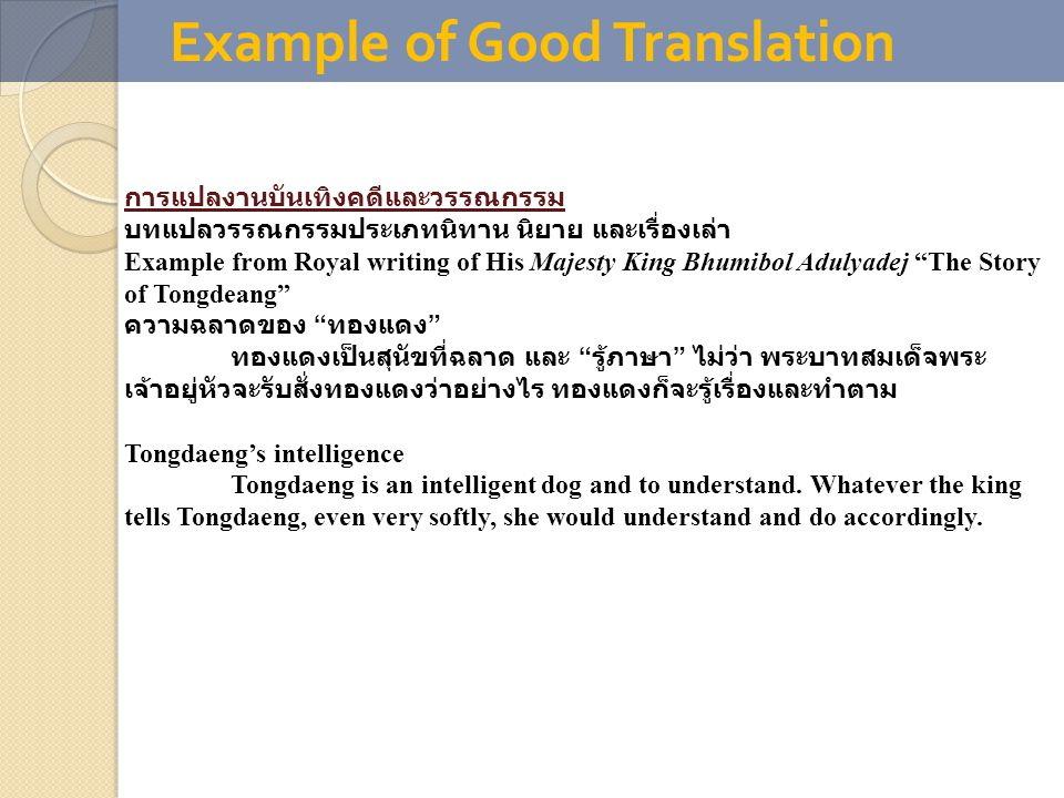 Example of Good Translation การแปลงานบันเทิงคดีและวรรณกรรม บทแปลวรรณกรรมประเภทนิทาน นิยาย และเรื่องเล่า Example from Royal writing of His Majesty King Bhumibol Adulyadej The Story of Tongdeang ความฉลาดของ ทองแดง ทองแดงเป็นสุนัขที่ฉลาด และ รู้ภาษา ไม่ว่า พระบาทสมเด็จพระ เจ้าอยู่หัวจะรับสั่งทองแดงว่าอย่างไร ทองแดงก็จะรู้เรื่องและทำตาม Tongdaeng's intelligence Tongdaeng is an intelligent dog and to understand.