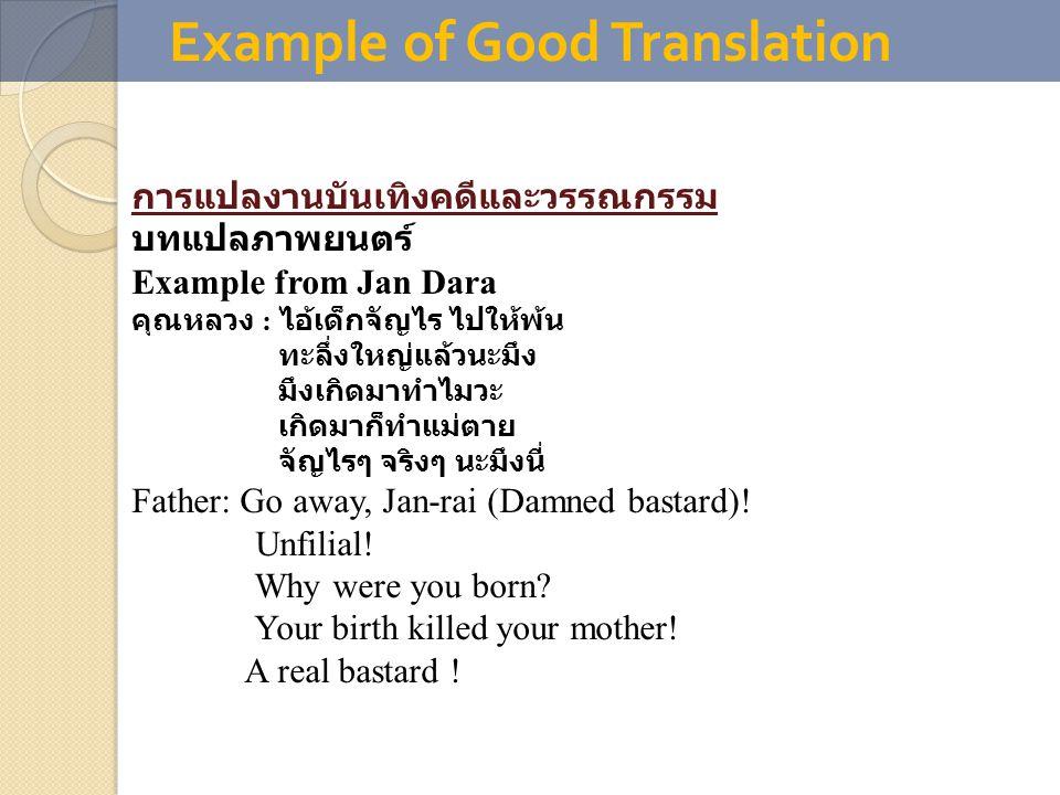 Example of Good Translation การแปลงานบันเทิงคดีและวรรณกรรม บทแปลภาพยนตร์ Example from Jan Dara คุณหลวง : ไอ้เด็กจัญไร ไปให้พ้น ทะลึ่งใหญ่แล้วนะมึง มึงเกิดมาทำไมวะ เกิดมาก็ทำแม่ตาย จัญไรๆ จริงๆ นะมึงนี่ Father: Go away, Jan-rai (Damned bastard).