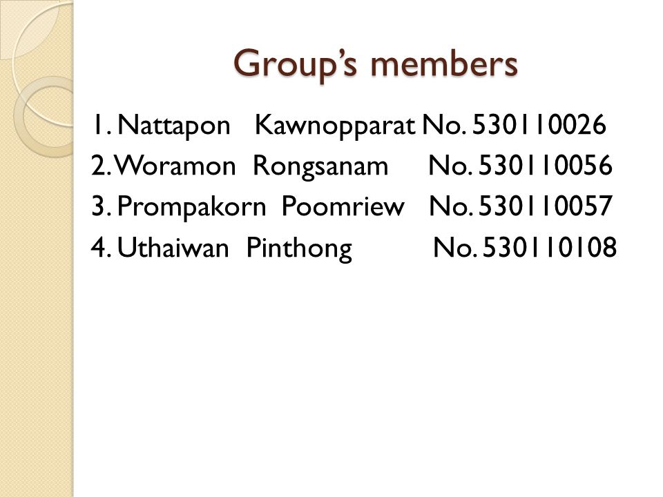 Group's members 1. Nattapon Kawnopparat No. 530110026 2. Woramon Rongsanam No. 530110056 3. Prompakorn Poomriew No. 530110057 4. Uthaiwan Pinthong No.