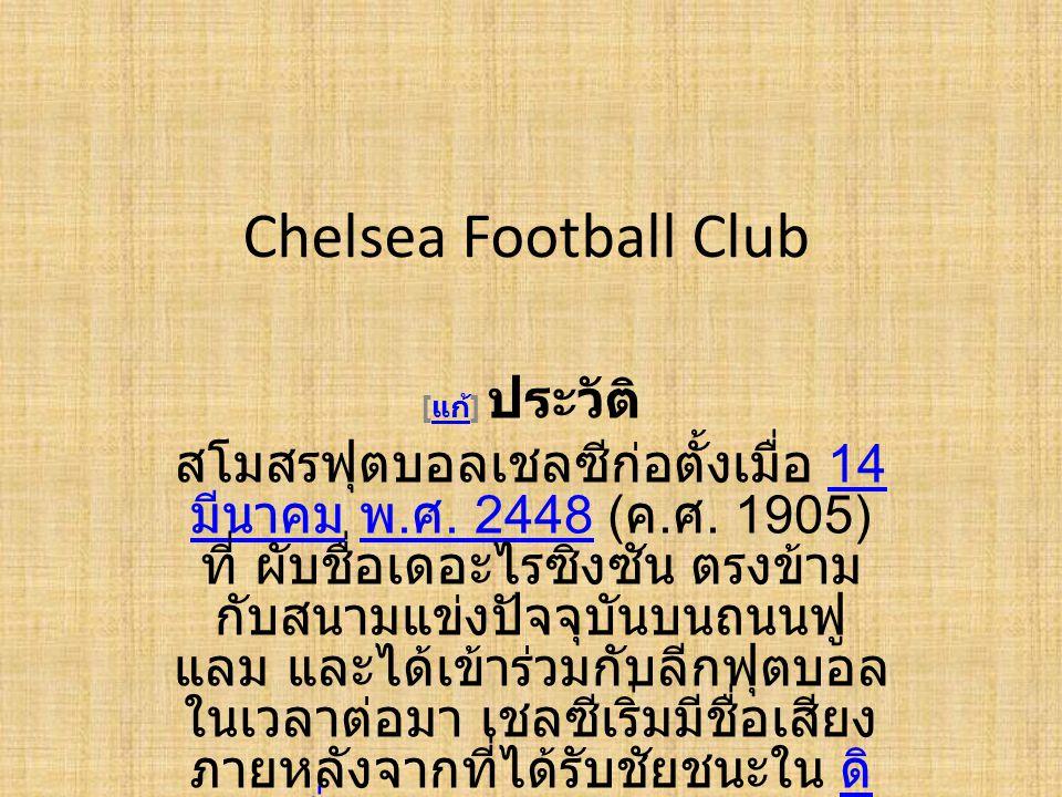 Chelsea Football Club [ แก้ ] ประวัติ แก้ สโมสรฟุตบอลเชลซีก่อตั้งเมื่อ 14 มีนาคม พ. ศ. 2448 ( ค. ศ. 1905) ที่ ผับชื่อเดอะไรซิงซัน ตรงข้าม กับสนามแข่งป