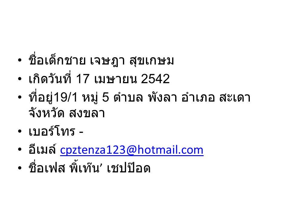 ชื่อเด็กชาย เจษฎา สุขเกษม เกิดวันที่ 17 เมษายน 2542 ที่อยู่ 19/1 หมู่ 5 ตำบล พังลา อำเภอ สะเดา จังหวัด สงขลา เบอร์โทร - อีเมล์ cpztenza123@hotmail.comcpztenza123@hotmail.com ชื่อเฟส พิ้เท๊น ' เชปป๊อด