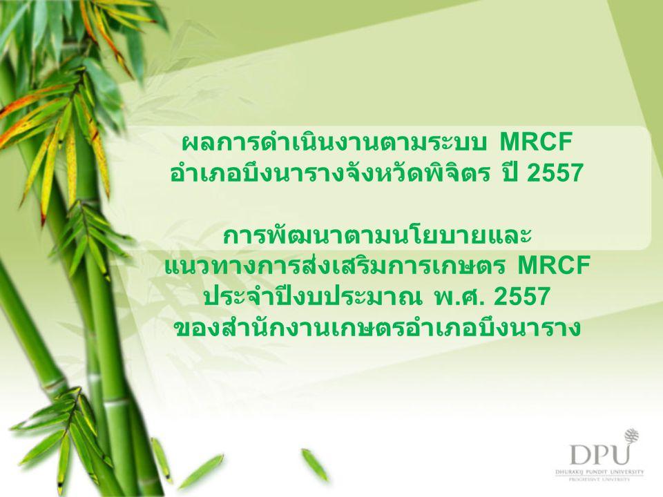 ผลการดำเนินงานตามระบบ MRCF อำเภอบึงนารางจังหวัดพิจิตร ปี 2557 การพัฒนาตามนโยบายและ แนวทางการส่งเสริมการเกษตร MRCF ประจำปีงบประมาณ พ. ศ. 2557 ของสำนักง