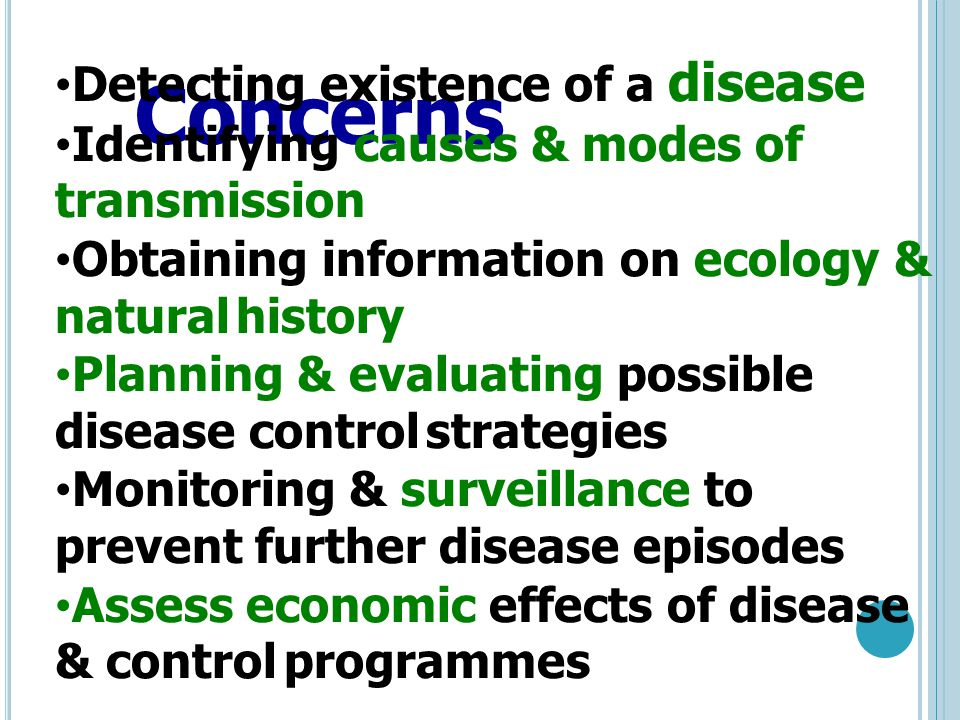 Concerns Detecting existence of a disease Identifying causes & modes of transmission Obtaining information on ecology & natural history Planning & evaluating possible disease control strategies Monitoring & surveillance to prevent further disease episodes Assess economic effects of disease & control programmes