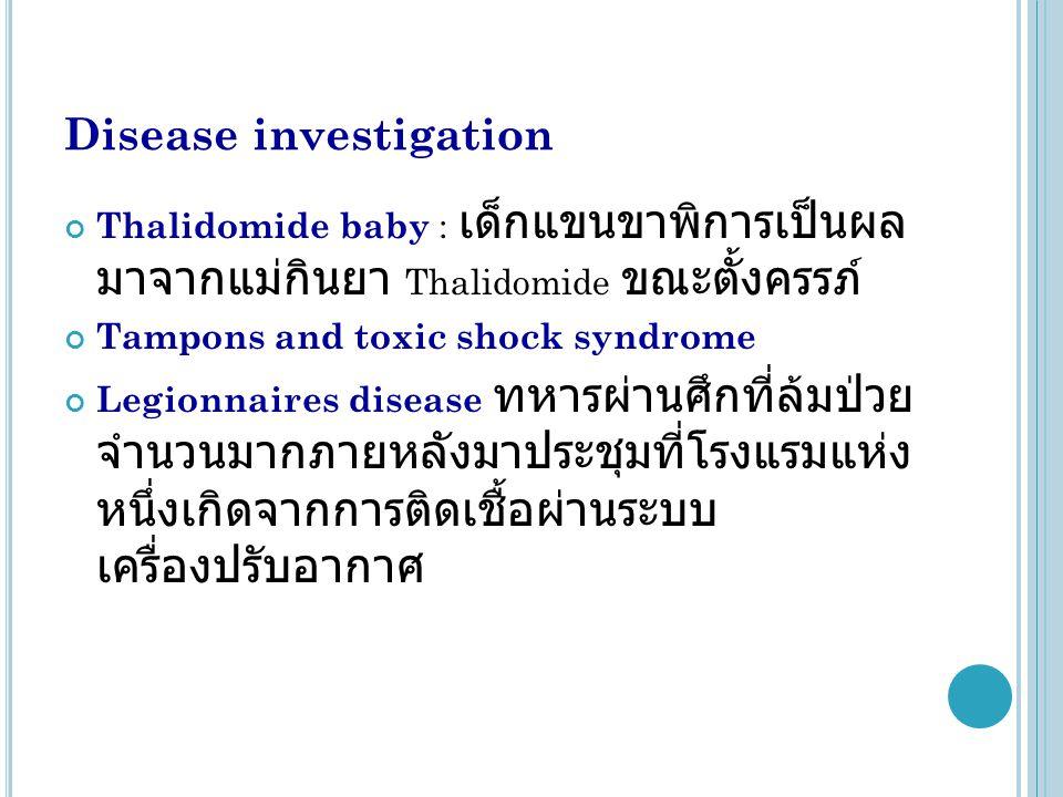 Disease investigation Thalidomide baby : เด็กแขนขาพิการเป็นผล มาจากแม่กินยา Thalidomide ขณะตั้งครรภ์ Tampons and toxic shock syndrome Legionnaires disease ทหารผ่านศึกที่ล้มป่วย จำนวนมากภายหลังมาประชุมที่โรงแรมแห่ง หนึ่งเกิดจากการติดเชื้อผ่านระบบ เครื่องปรับอากาศ