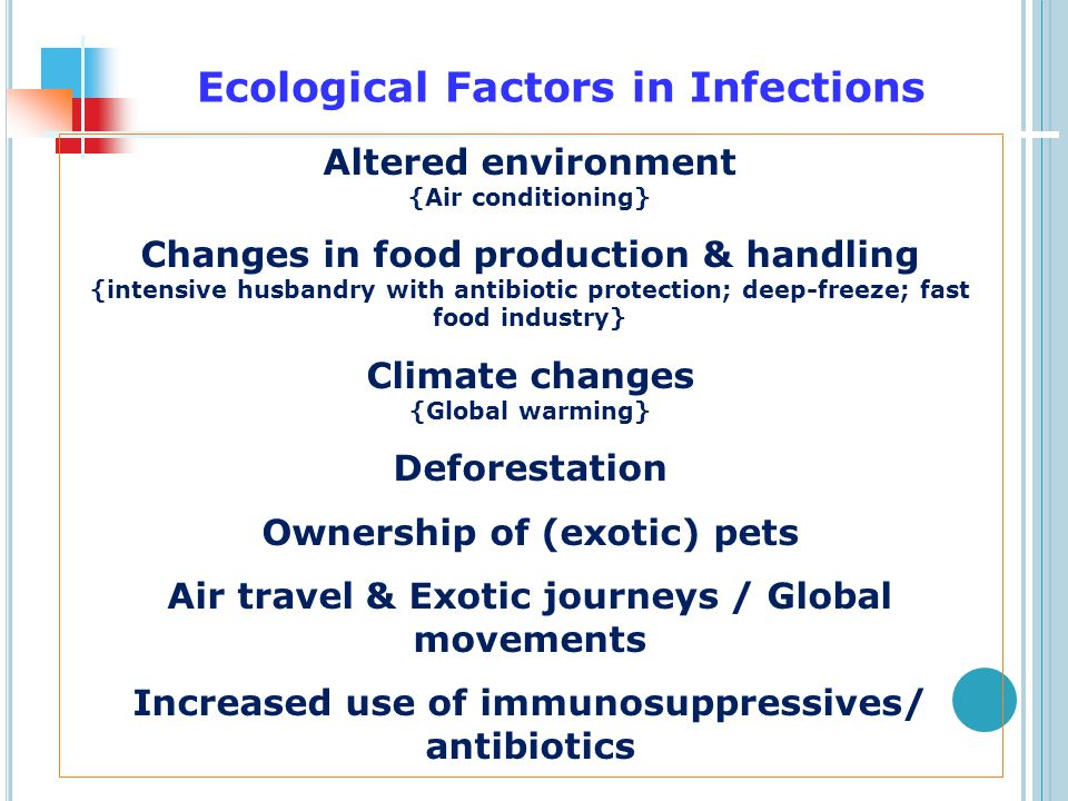 Ecological Factors in Infections Altered environment {Air conditioning} Changes in food production & handling {intensive husbandry with antibiotic protection; deep-freeze; fast food industry} Climate changes {Global warming} Deforestation Ownership of (exotic) pets Air travel & Exotic journeys / Global movements Increased use of immunosuppressives/ antibiotics