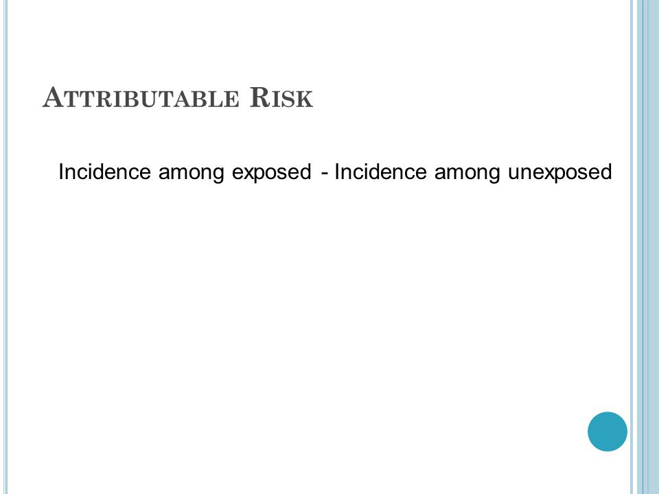 A TTRIBUTABLE R ISK Incidence among exposed - Incidence among unexposed