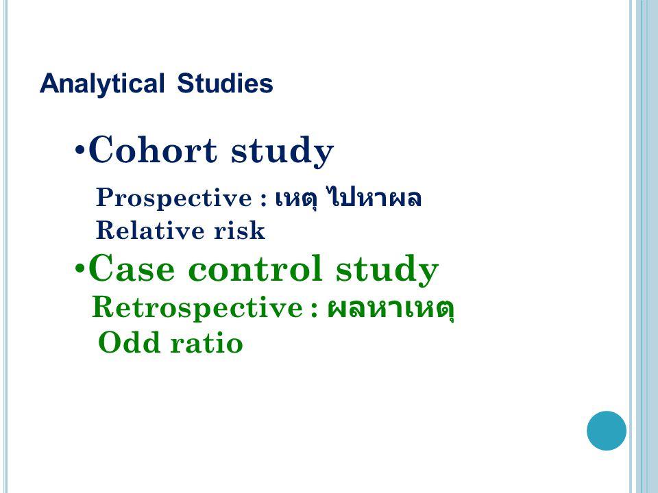 Analytical Studies Cohort study Prospective : เหตุ ไปหาผล Relative risk Case control study Retrospective : ผลหาเหตุ Odd ratio