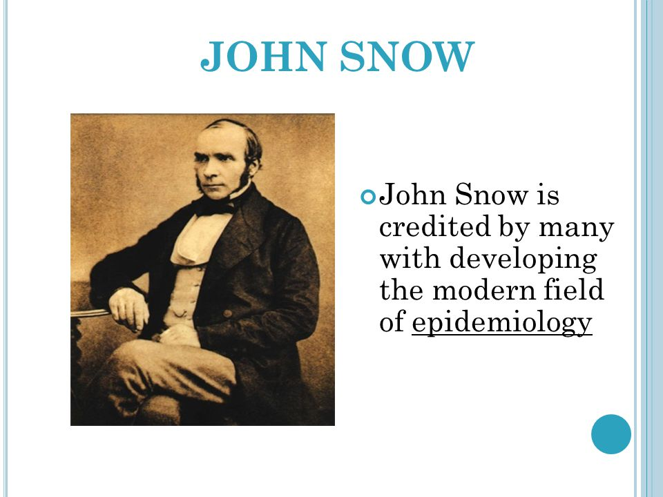 JOHN SNOW John Snow is credited by many with developing the modern field of epidemiology
