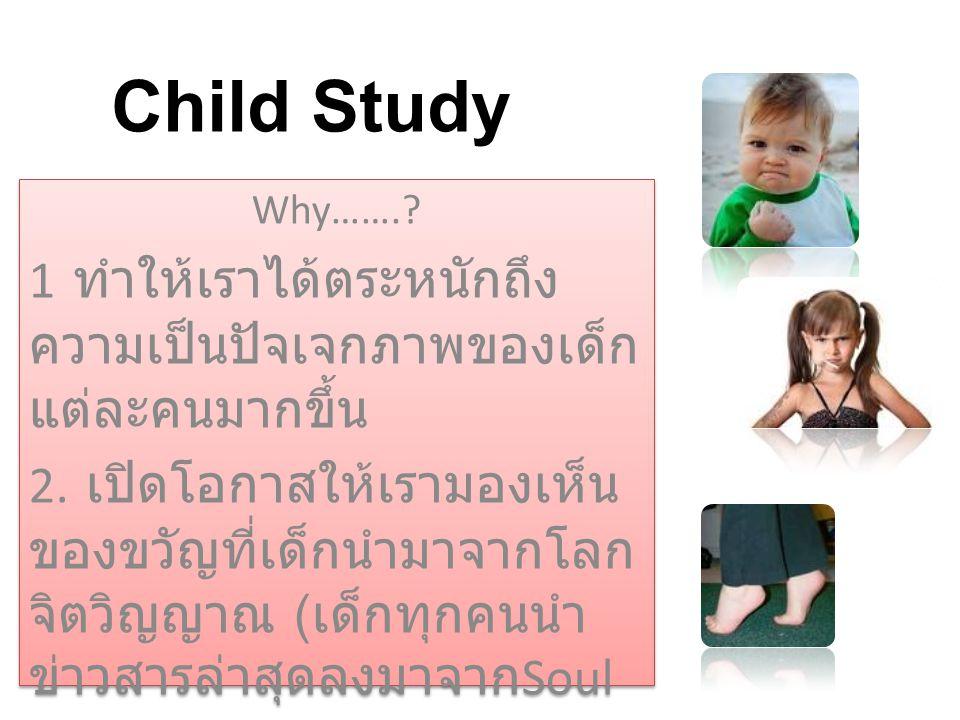 Child Study Why…….? 1 ทำให้เราได้ตระหนักถึง ความเป็นปัจเจกภาพของเด็ก แต่ละคนมากขึ้น 2. เปิดโอกาสให้เรามองเห็น ของขวัญที่เด็กนำมาจากโลก จิตวิญญาณ ( เด็