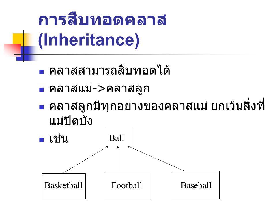 การสืบทอดคลาส (Inheritance) คลาสสามารถสืบทอดได้ คลาสแม่ -> คลาสลูก คลาสลูกมีทุกอย่างของคลาสแม่ ยกเว้นสิ่งที่ แม่ปิดบัง เช่น Ball BasketballFootballBaseball