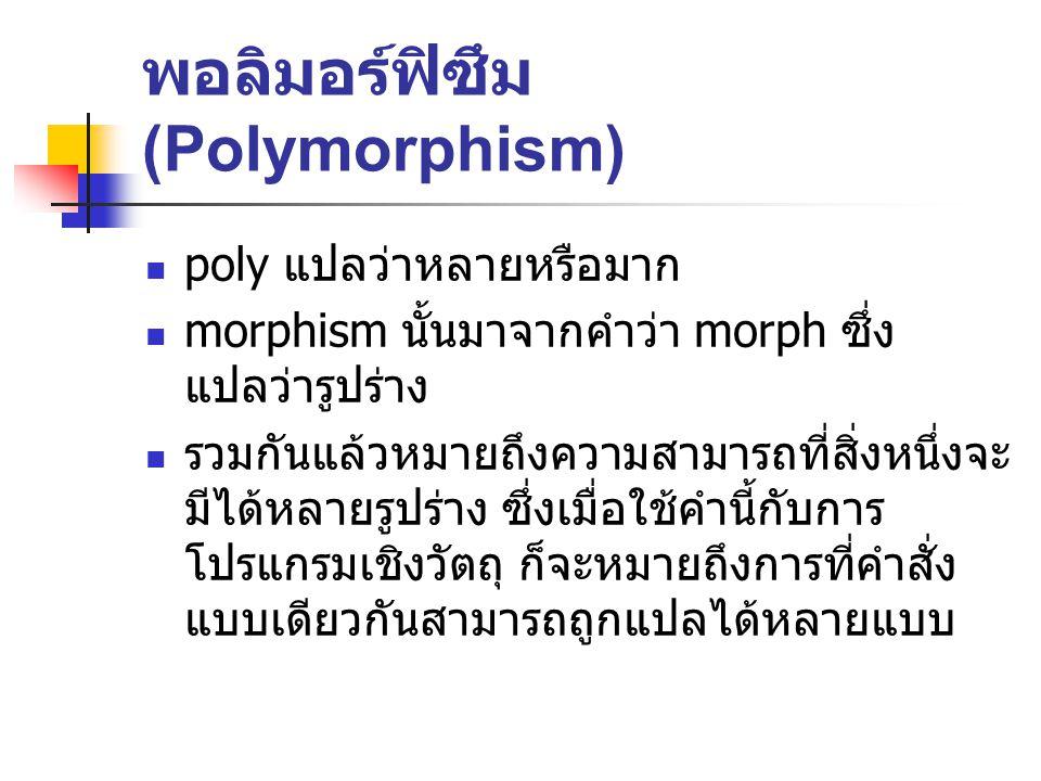 พอลิมอร์ฟิซึม (Polymorphism) poly แปลว่าหลายหรือมาก morphism นั้นมาจากคำว่า morph ซึ่ง แปลว่ารูปร่าง รวมกันแล้วหมายถึงความสามารถที่สิ่งหนึ่งจะ มีได้หลายรูปร่าง ซึ่งเมื่อใช้คำนี้กับการ โปรแกรมเชิงวัตถุ ก็จะหมายถึงการที่คำสั่ง แบบเดียวกันสามารถถูกแปลได้หลายแบบ