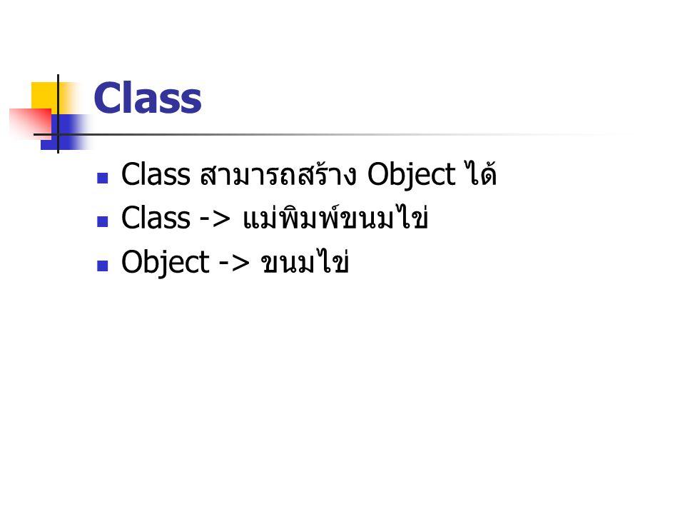 Class Class สามารถสร้าง Object ได้ Class -> แม่พิมพ์ขนมไข่ Object -> ขนมไข่