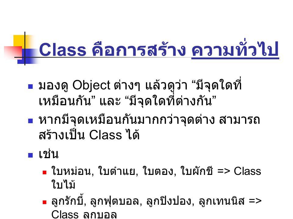 Class คือการสร้าง ความทั่วไป มองดู Object ต่างๆ แล้วดูว่า มีจุดใดที่ เหมือนกัน และ มีจุดใดที่ต่างกัน หากมีจุดเหมือนกันมากกว่าจุดต่าง สามารถ สร้างเป็น Class ได้ เช่น ใบหม่อน, ใบตำแย, ใบตอง, ใบผักชี => Class ใบไม้ ลูกรักบี้, ลูกฟุตบอล, ลูกปิงปอง, ลูกเทนนิส => Class ลูกบอล สมชาย, สมชาติ, ชาติชาย, ศรราม => Class ผู้ชาย