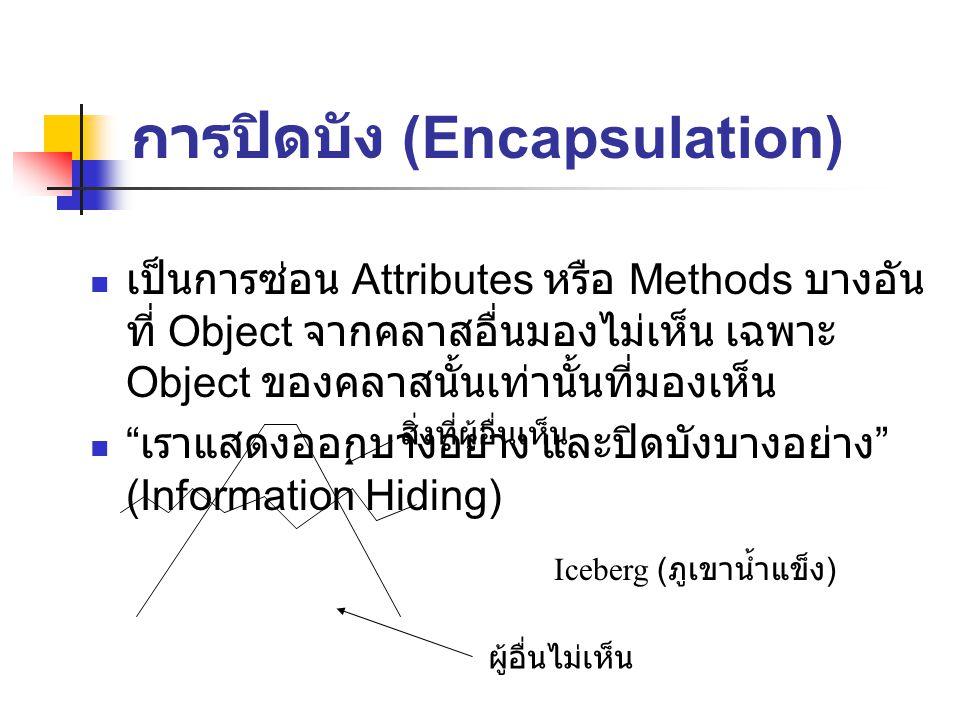 การปิดบัง (Encapsulation) เป็นการซ่อน Attributes หรือ Methods บางอัน ที่ Object จากคลาสอื่นมองไม่เห็น เฉพาะ Object ของคลาสนั้นเท่านั้นที่มองเห็น เราแสดงออกบางอย่าง และปิดบังบางอย่าง (Information Hiding) Iceberg ( ภูเขาน้ำแข็ง ) สิ่งที่ผู้อื่นเห็น ผู้อื่นไม่เห็น