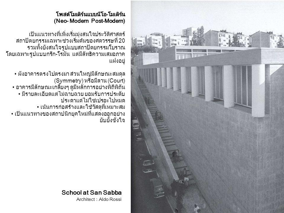 School at San Sabba Architect : Aldo Rossi โพสต์โมเดิร์นแบบนีโอ-โมเดิร์น (Neo- Modern Post-Modern) เป็นแนวทางที่เพิ่งเริ่มมุ่งสนใจประวัติศาสตร์ สถาปัตยกรรมเฉพาะช่วงเริ่มต้นของศตวรรษที่ 20 รวมทั้งยังสนใจรูปแบบสถาปัตยกรรมโบราณ โดยเฉพาะรูปแบบกรีก-โรมัน แต่มีลัทธิความเสมอภาค แฝงอยู่ ผังอาคารตรงไปตรงมา ส่วนใหญ่มีลักษณะสมดุล (Symmetry) หรือมีลาน (Court) อาคารมีลักษณะเกลี้ยงๆ ดูมีหลักการอย่างพิถีพิถัน มีรายละเอียดแต่ไม่ฉาบฉวย ยอมรับการประดับ ประดาแต่ไม่ใช่เปรอะไปหมด เน้นการก่อสร้างและใช้วัสดุที่เหมาะสม เป็นแนวทางของสถาปนิกยุคใหม่ที่แสดงออกอย่าง ยับยั้งชั่งใจ