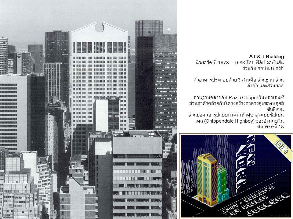 AT & T Building นิวยอร์ค ปี 1978 – 1983 โดย ฟิลิป จอห์นสัน ร่วมกับ จอห์น เบอร์กี ตัวอาคารประกอบด้วย 3 ส่วนคือ ส่วนฐาน ส่วน ลำตัว และส่วนยอด ส่วนฐานคล้ายกับ Pazzi Chapel ในฟลอเลนซ์ ส่วนลำตัวคล้ายกับโครงสร้างอาคารสูงของหลุยส์ ซัลลิแวน ส่วนยอด เอารูปแบบมาจากหัวตู้ขาสูงแบบชิปเปน เดล (Chippendale Highboy) ของอังกฤษใน ศตวรรษที่ 18