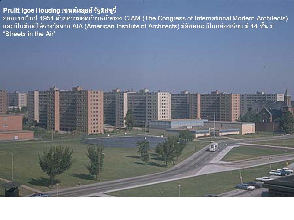 Pruitt-Igoe Housing เซนต์หลุยส์ รัฐมิสซูรี่ ออกแบบในปี 1951 ด้วยความคิดก้าวหน้าของ CIAM (The Congress of International Modern Architects) และเป็นตึกที่ได้รางวัลจาก AIA (American Institute of Architects) มีลักษณะเป็นกล่องเรียบ มี 14 ชั้น มี Streets in the Air