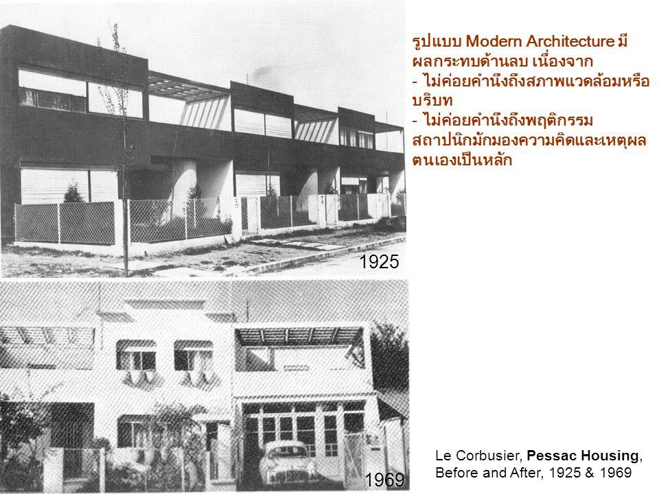รูปแบบ Modern Architecture มี ผลกระทบด้านลบ เนื่องจาก - ไม่ค่อยคำนึงถึงสภาพแวดล้อมหรือ บริบท - ไม่ค่อยคำนึงถึงพฤติกรรม สถาปนิกมักมองความคิดและเหตุผล ตนเองเป็นหลัก Le Corbusier, Pessac Housing, Before and After, 1925 & 1969 1925 1969