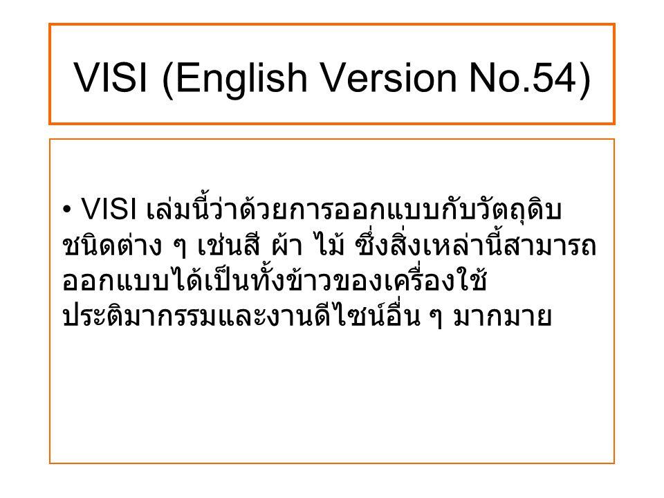 VISI (English Version No.54) VISI เล่มนี้ว่าด้วยการออกแบบกับวัตถุดิบ ชนิดต่าง ๆ เช่นสี ผ้า ไม้ ซึ่งสิ่งเหล่านี้สามารถ ออกแบบได้เป็นทั้งข้าวของเครื่องใ