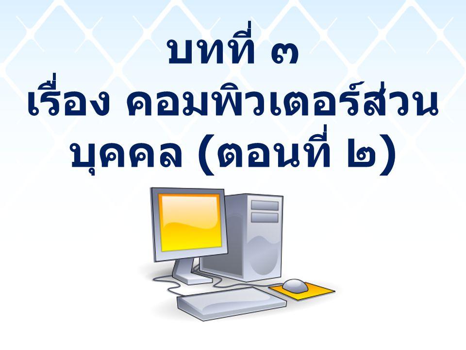 บทที่ ๓ เรื่อง คอมพิวเตอร์ส่วน บุคคล ( ตอนที่ ๒ )