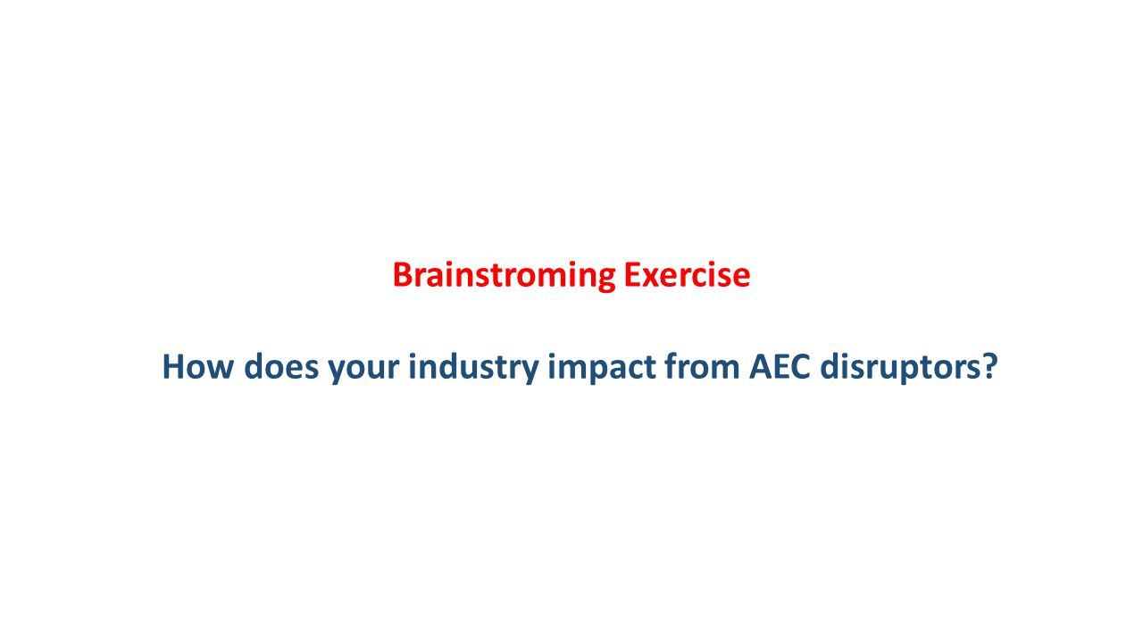 Brainstroming Exercise How does your industry impact from AEC disruptors?
