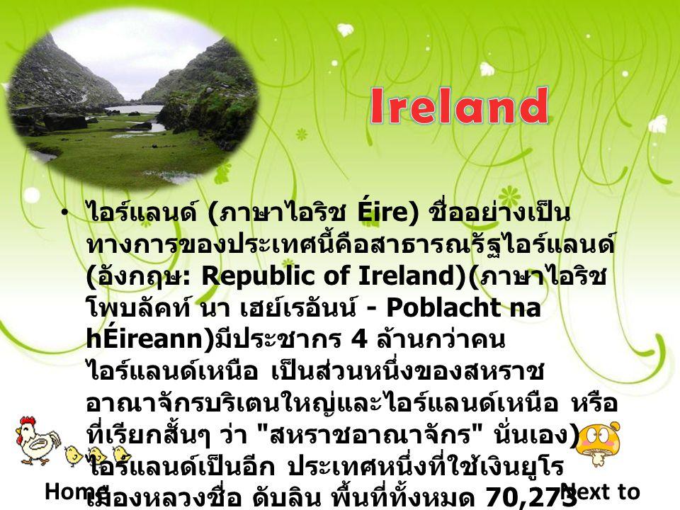 HomeNext to ไอร์แลนด์ ( ภาษาไอริช Éire) ชื่ออย่างเป็น ทางการของประเทศนี้คือสาธารณรัฐไอร์แลนด์ ( อังกฤษ : Republic of Ireland)( ภาษาไอริช โพบลัคท์ นา เฮย์เรอันน์ - Poblacht na hÉireann) มีประชากร 4 ล้านกว่าคน ไอร์แลนด์เหนือ เป็นส่วนหนึ่งของสหราช อาณาจักรบริเตนใหญ่และไอร์แลนด์เหนือ หรือ ที่เรียกสั้นๆ ว่า สหราชอาณาจักร นั่นเอง ) ไอร์แลนด์เป็นอีก ประเทศหนึ่งที่ใช้เงินยูโร เมืองหลวงชื่อ ดับลิน พื้นที่ทั้งหมด 70,273 ตร.