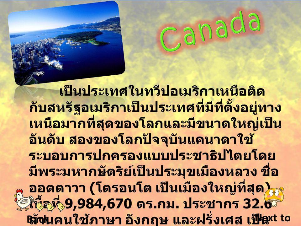 เป็นประเทศในทวีปอเมริกาเหนือติด กับสหรัฐอเมริกาเป็นประเทศที่มีที่ตั้งอยู่ทาง เหนือมากที่สุดของโลกและมีขนาดใหญ่เป็น อันดับ สองของโลกปัจจุบันแคนาดาใช้ ระบอบการปกครองแบบประชาธิปไตยโดย มีพระมหากษัตริย์เป็นประมุขเมืองหลวง ชื่อ ออตตาวา ( โตรอนโต เป็นเมืองใหญ่ที่สุด ) เนื้อที่ 9,984,670 ตร.