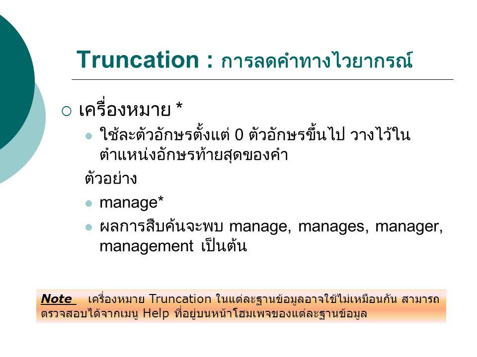 Truncation : การลดคำทางไวยากรณ์  เครื่องหมาย * ใช้ละตัวอักษรตั้งแต่ 0 ตัวอักษรขึ้นไป วางไว้ใน ตำแหน่งอักษรท้ายสุดของคำ ตัวอย่าง manage* ผลการสืบค้นจะ